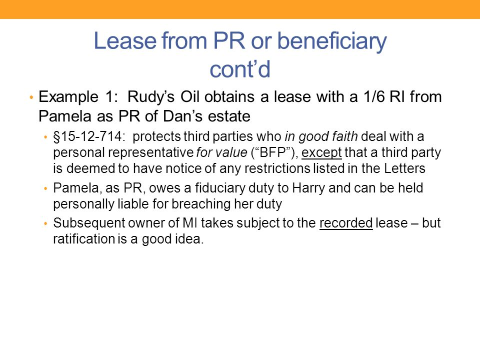 Lease from PR or beneficiary cont'd Example 1: Rudy's Oil obtains a lease with a 1/6 RI from Pamela as PR of Dan's estate §15-12-714: protects third p