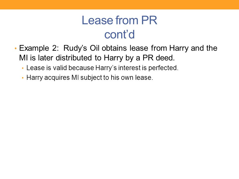 Lease from PR cont'd Example 2: Rudy's Oil obtains lease from Harry and the MI is later distributed to Harry by a PR deed. Lease is valid because Harr