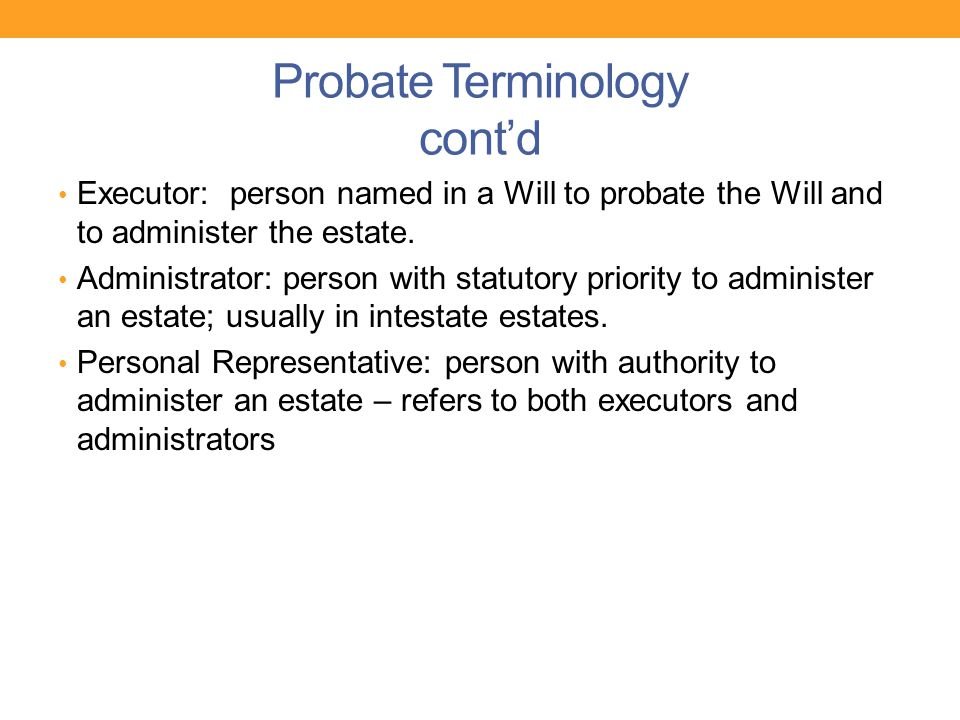 Probate Terminology cont'd Executor: person named in a Will to probate the Will and to administer the estate. Administrator: person with statutory pri