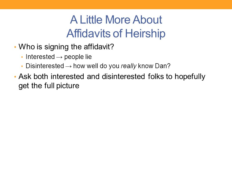 A Little More About Affidavits of Heirship Who is signing the affidavit? Interested → people lie Disinterested → how well do you really know Dan? Ask