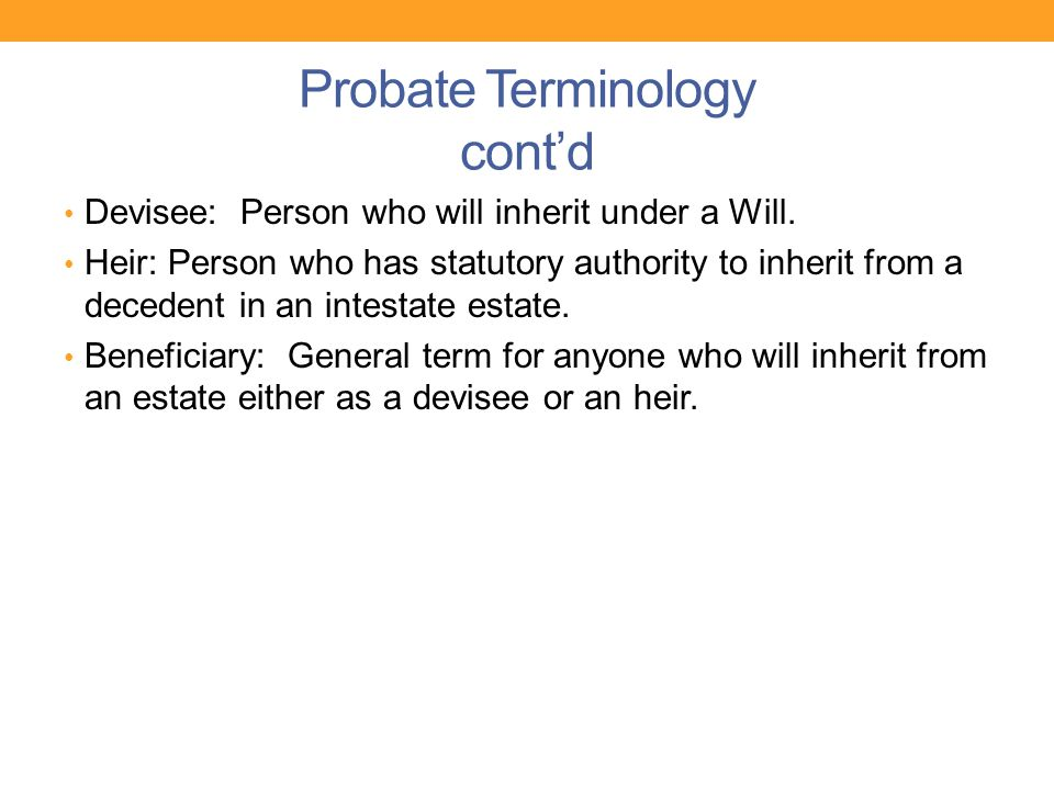 Probate Terminology cont'd Devisee: Person who will inherit under a Will. Heir: Person who has statutory authority to inherit from a decedent in an in