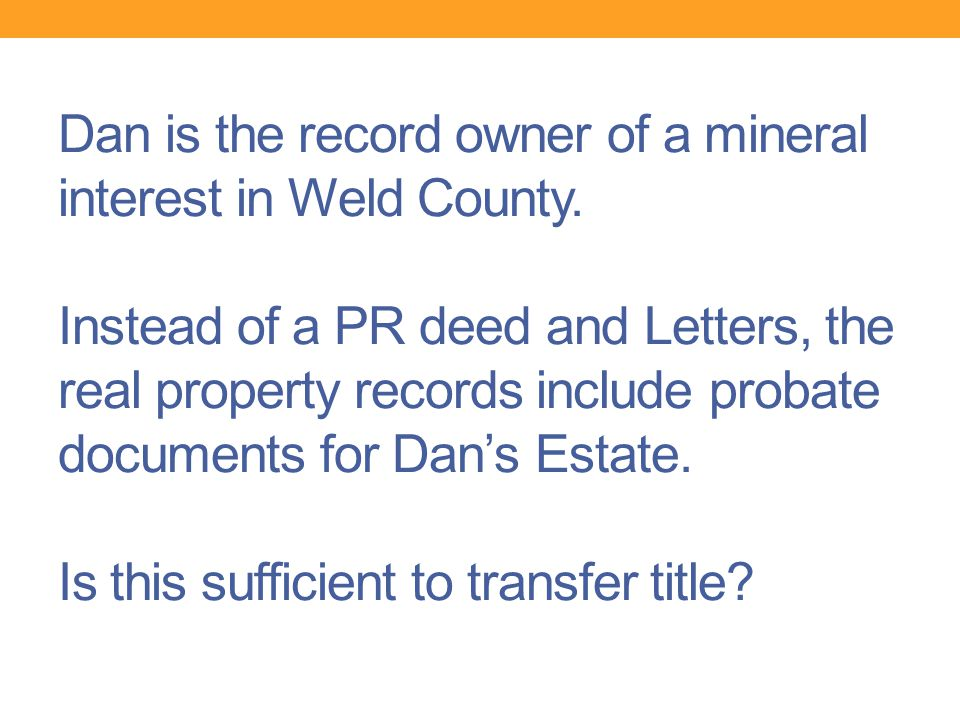 Dan is the record owner of a mineral interest in Weld County. Instead of a PR deed and Letters, the real property records include probate documents fo