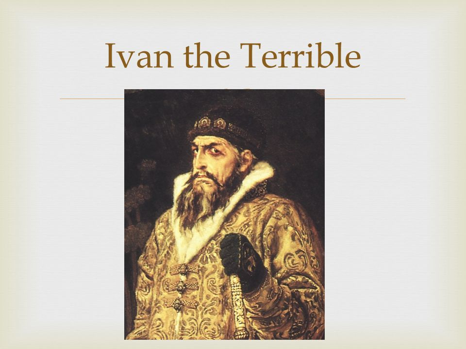   1547 – 1560: known as Ivan's good period  - gained land  - ruled justly  1560: Bad period… Dum dum dum dum.