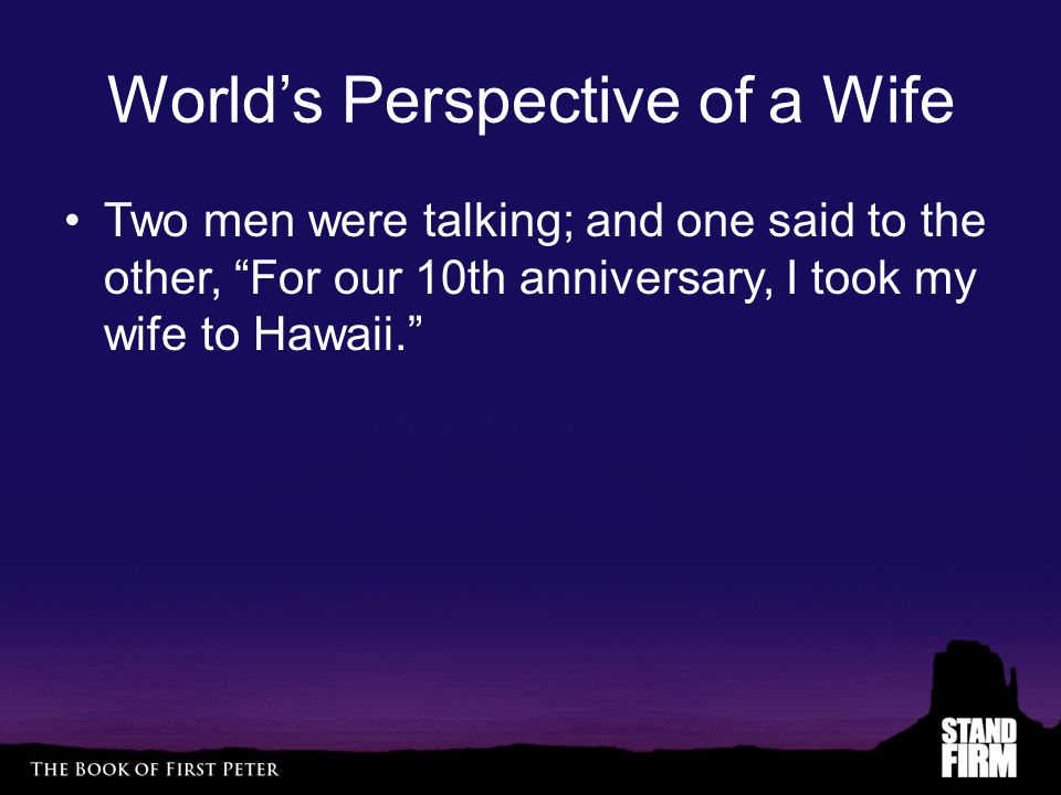 World's Perspective of a Wife Two men were talking; and one said to the other, For our 10th anniversary, I took my wife to Hawaii.