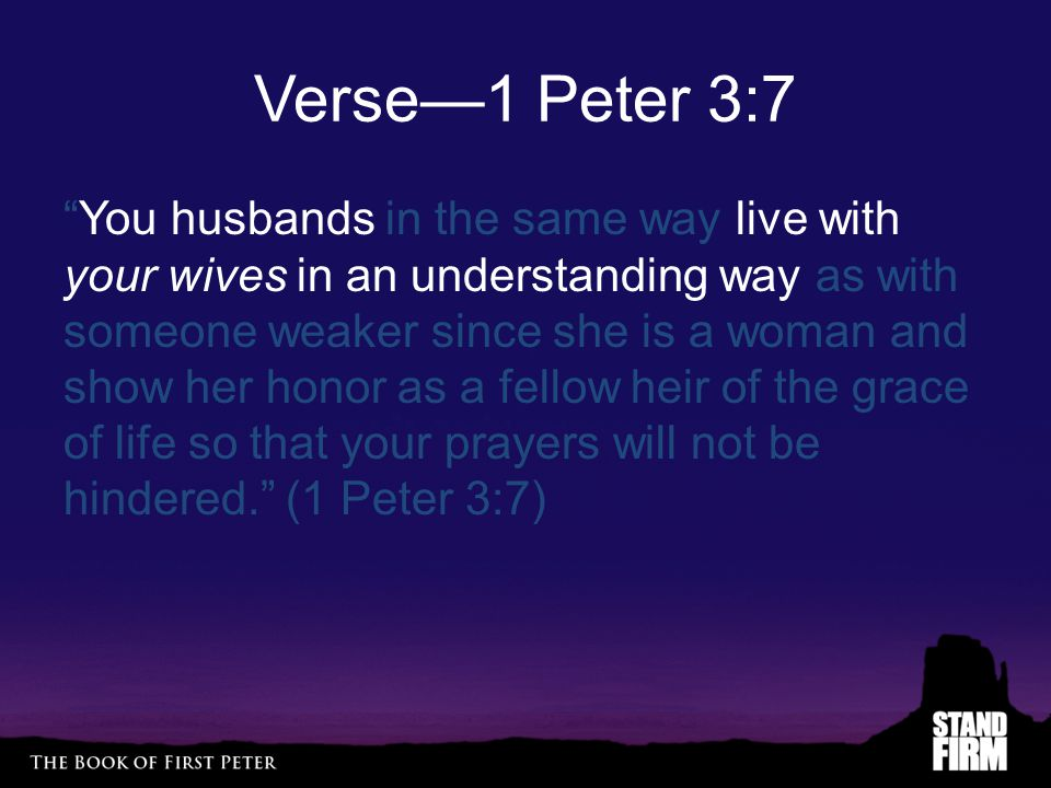 Verse—1 Peter 3:7 You husbands in the same way live with your wives in an understanding way as with someone weaker since she is a woman and show her honor as a fellow heir of the grace of life so that your prayers will not be hindered. (1 Peter 3:7)