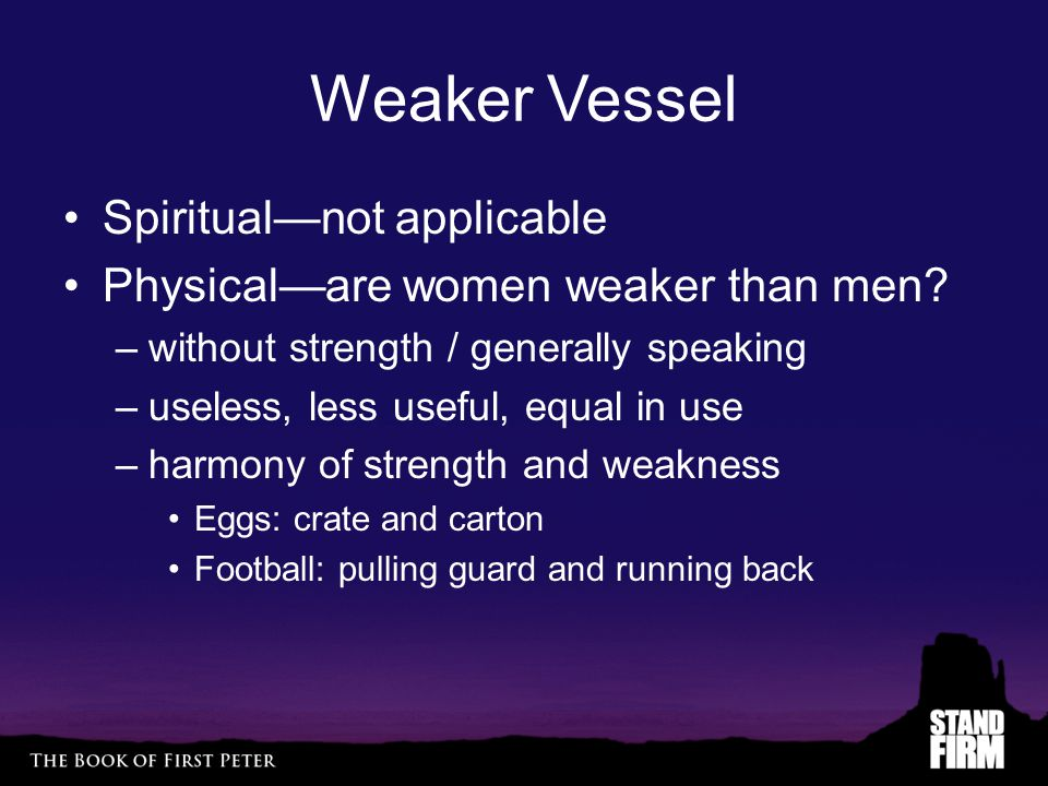 Weaker Vessel Spiritual—not applicable Physical—are women weaker than men? –without strength / generally speaking –useless, less useful, equal in use