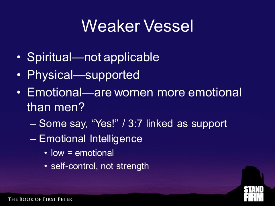 Weaker Vessel Spiritual—not applicable Physical—supported Emotional—are women more emotional than men.