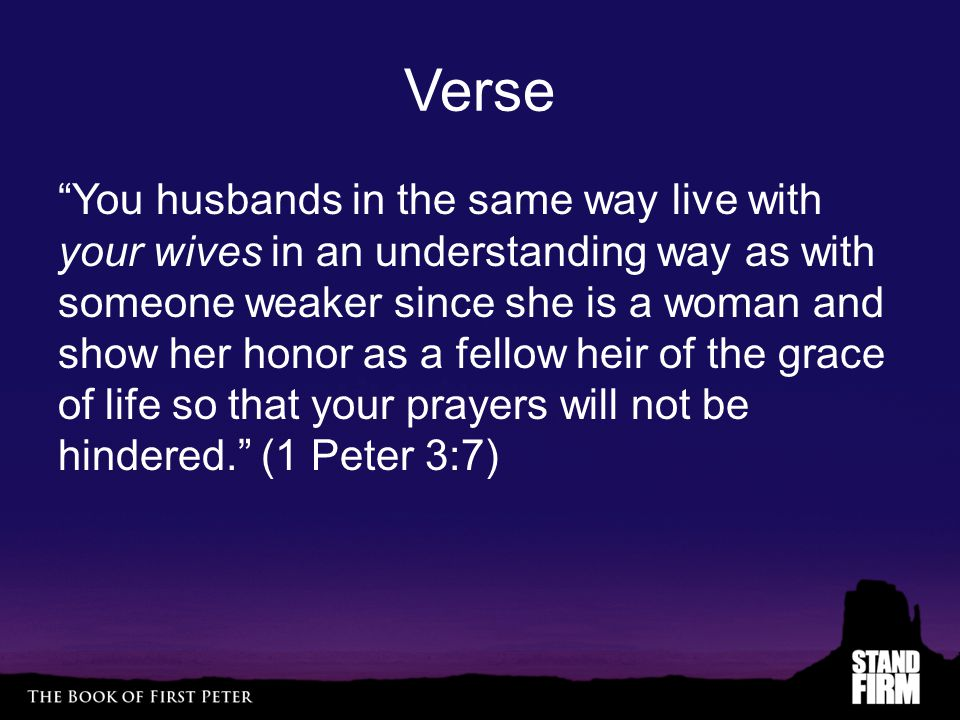 Verse You husbands in the same way live with your wives in an understanding way as with someone weaker since she is a woman and show her honor as a fellow heir of the grace of life so that your prayers will not be hindered. (1 Peter 3:7)