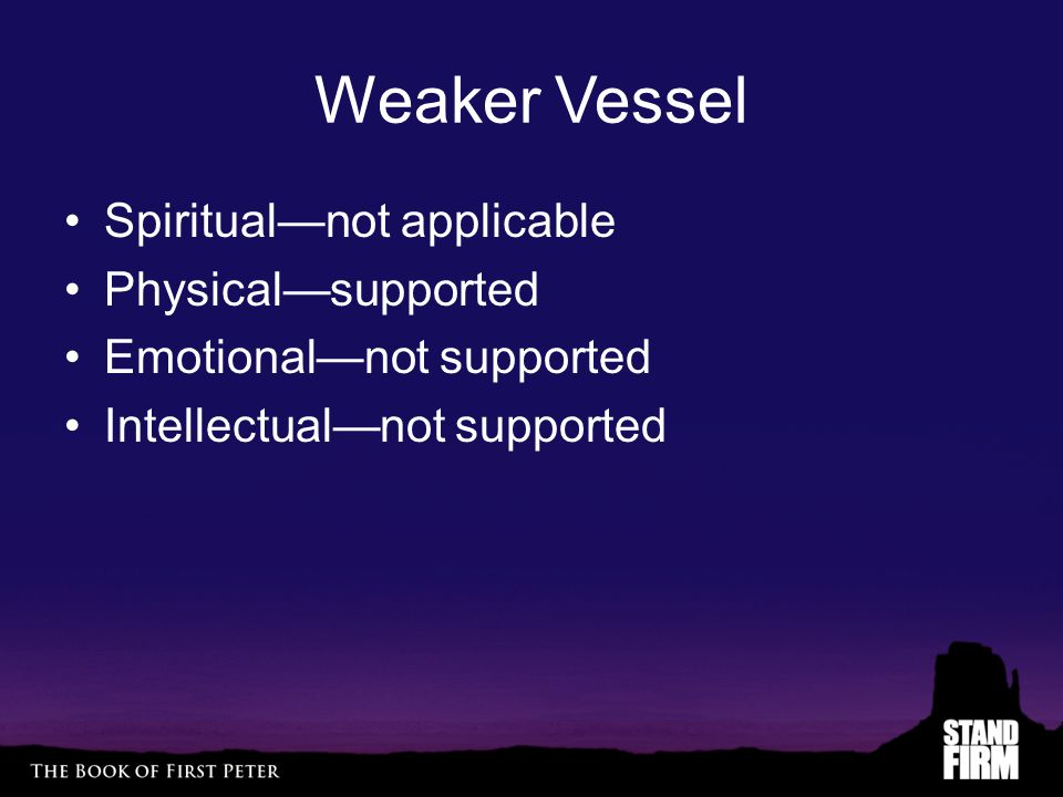 Weaker Vessel Spiritual—not applicable Physical—supported Emotional—not supported Intellectual—not supported