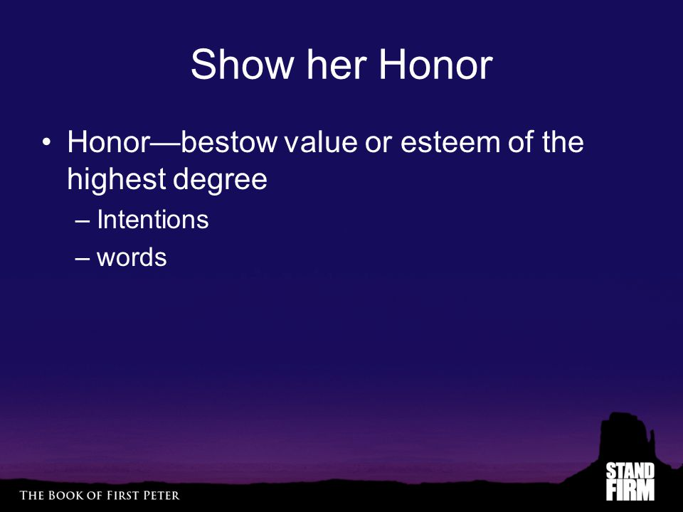 Show her Honor Honor—bestow value or esteem of the highest degree –Intentions –words