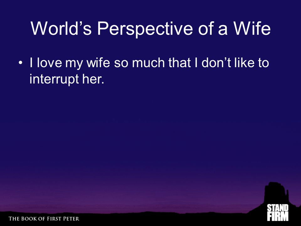 World's Perspective of a Wife I love my wife so much that I don't like to interrupt her.