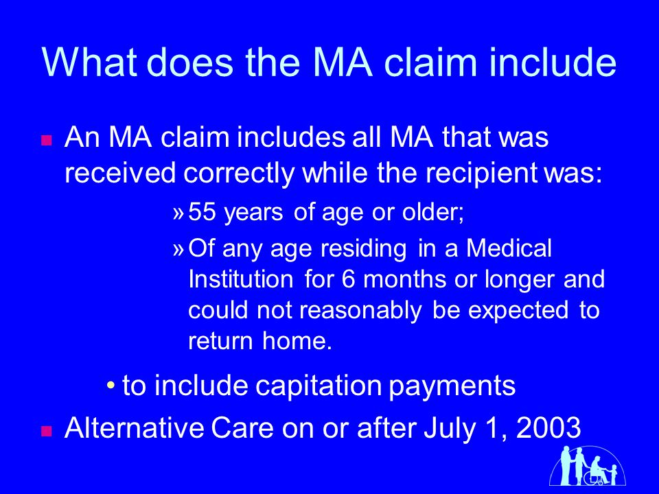 What Does the MA Claim Not Include MA received prior to age 55 that is not LTC for 6 months or longer and the recipient could not reasonably be expected to return home.