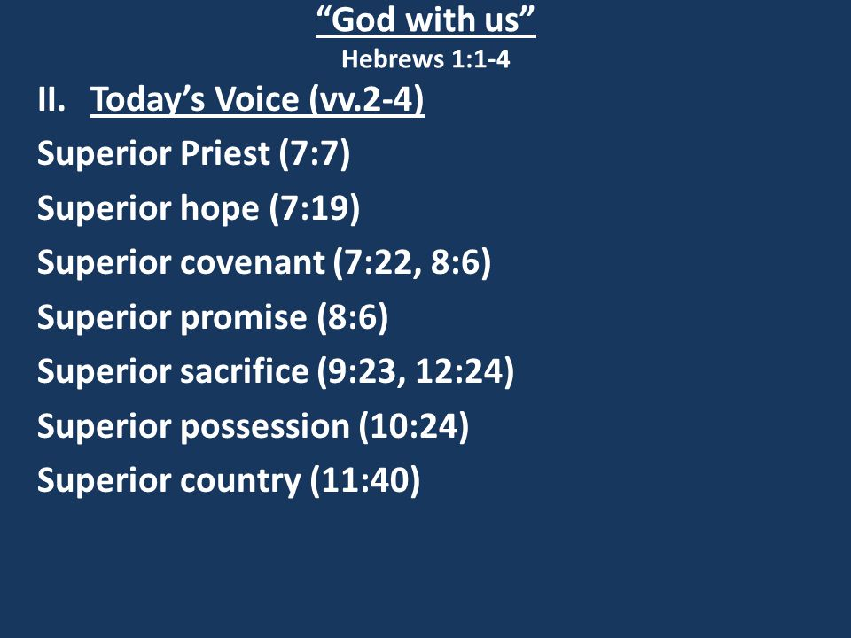 God with us Hebrews 1:1-4 II.Today's Voice (vv.2-4) Superior Priest (7:7) Superior hope (7:19) Superior covenant (7:22, 8:6) Superior promise (8:6) Superior sacrifice (9:23, 12:24) Superior possession (10:24) Superior country (11:40)