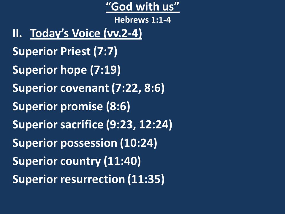 God with us Hebrews 1:1-4 II.Today's Voice (vv.2-4) Superior Priest (7:7) Superior hope (7:19) Superior covenant (7:22, 8:6) Superior promise (8:6) Superior sacrifice (9:23, 12:24) Superior possession (10:24) Superior country (11:40) Superior resurrection (11:35)