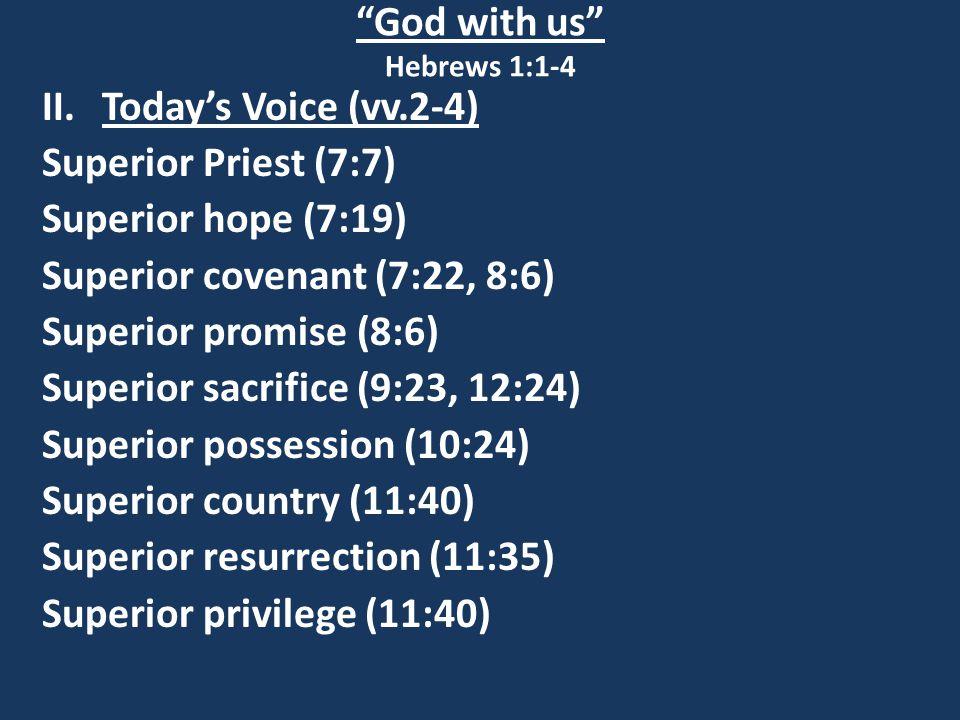 God with us Hebrews 1:1-4 II.Today's Voice (vv.2-4) Superior Priest (7:7) Superior hope (7:19) Superior covenant (7:22, 8:6) Superior promise (8:6) Superior sacrifice (9:23, 12:24) Superior possession (10:24) Superior country (11:40) Superior resurrection (11:35) Superior privilege (11:40)