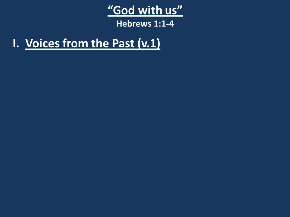 God with us Hebrews 1:1-4 I.Voices from the Past (v.1) Old means of communication ERA In the past RecipientsTo our forefathers Agents Through the prophets WaysIn various ways