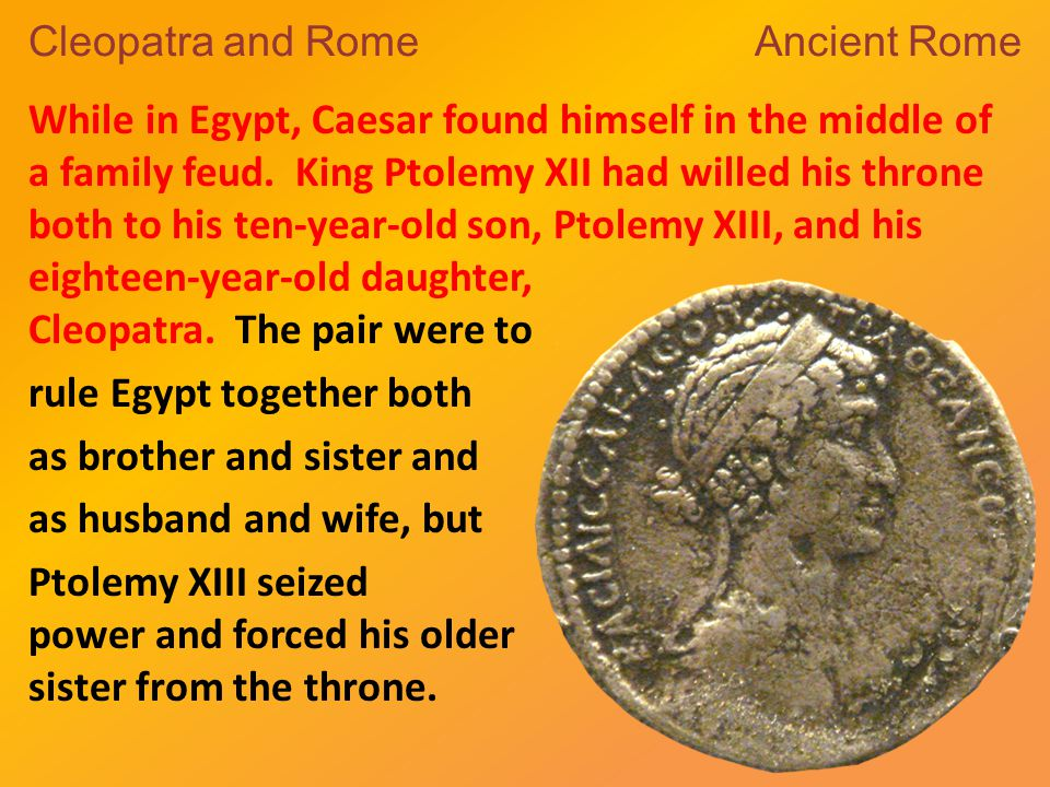 Cleopatra and Rome Ancient Rome While in Egypt, Caesar found himself in the middle of a family feud.
