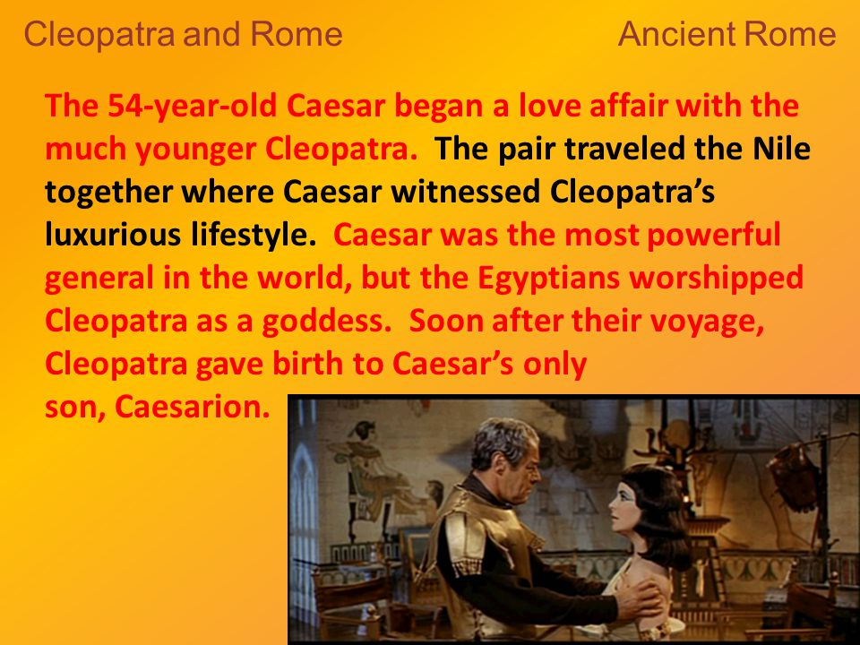 The 54-year-old Caesar began a love affair with the much younger Cleopatra.