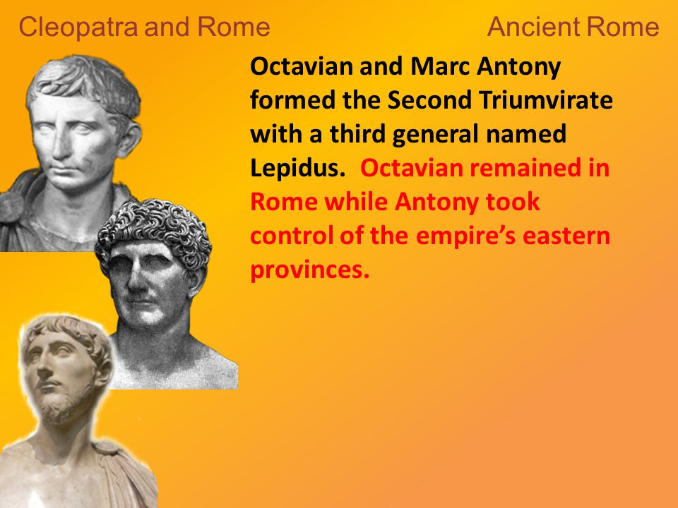 Octavian and Marc Antony formed the Second Triumvirate with a third general named Lepidus.