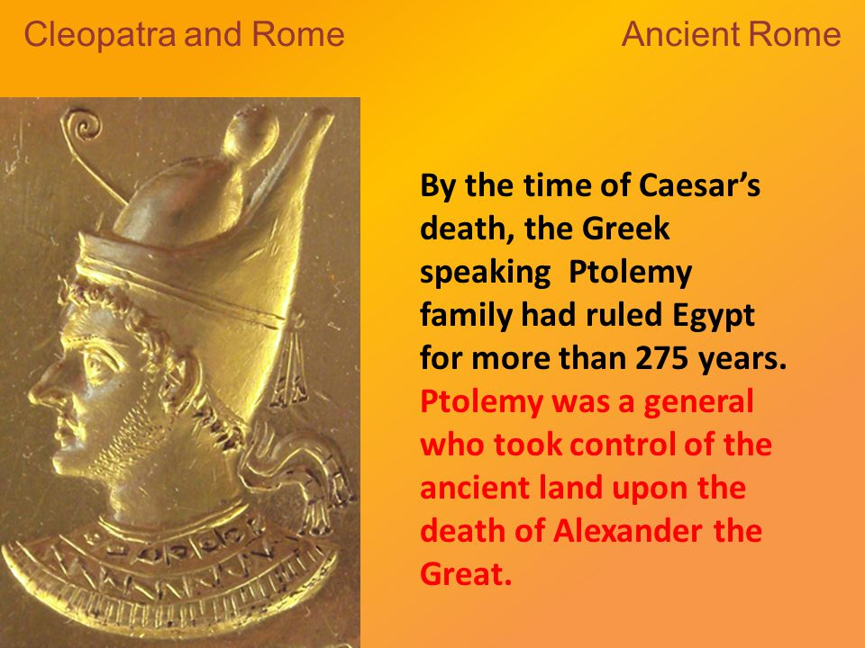 By the time of Caesar's death, the Greek speaking Ptolemy family had ruled Egypt for more than 275 years.