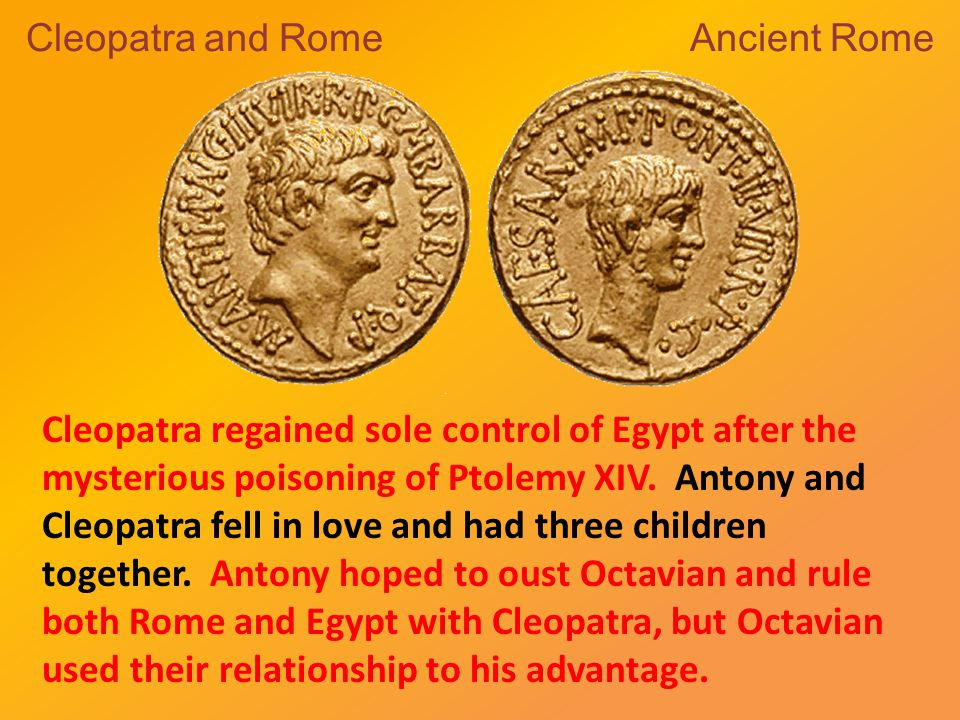 Cleopatra and Rome Ancient Rome Cleopatra regained sole control of Egypt after the mysterious poisoning of Ptolemy XIV.