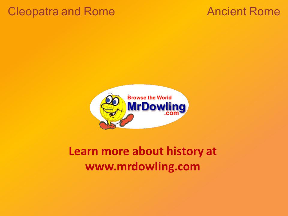 Learn more about history at www.mrdowling.com Cleopatra and Rome Ancient Rome