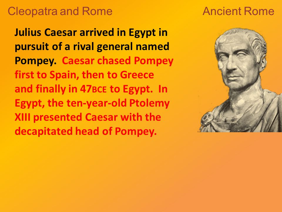 Julius Caesar arrived in Egypt in pursuit of a rival general named Pompey.