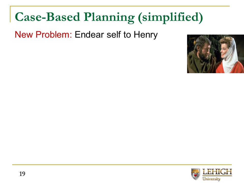 Case-Based Planning (simplified) New Problem: Endear self to Henry 19