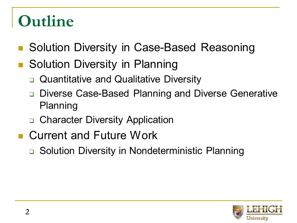 Outline Solution Diversity in Case-Based Reasoning Solution Diversity in Planning  Quantitative and Qualitative Diversity  Diverse Case-Based Planni