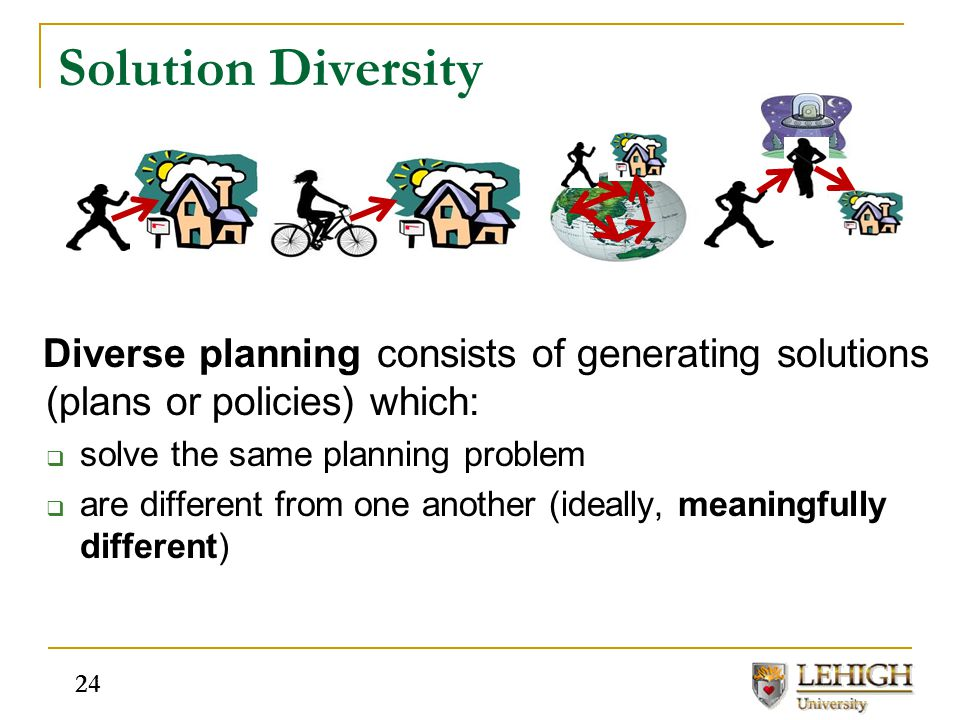 Diverse planning consists of generating solutions (plans or policies) which:  solve the same planning problem  are different from one another (ideal