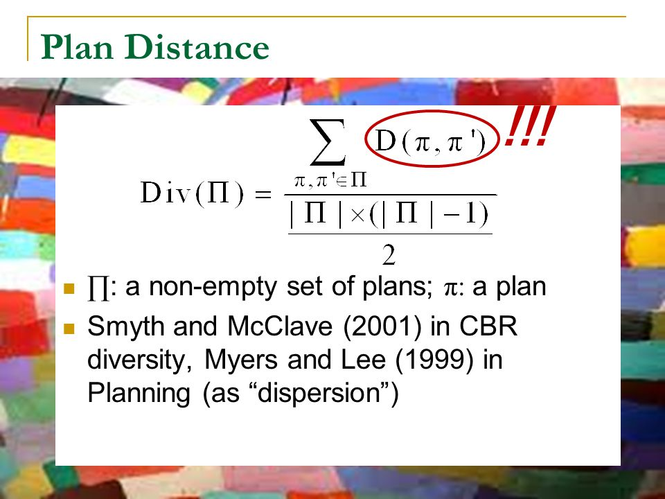"Plan Distance !!! ∏ : a non-empty set of plans; π: a plan Smyth and McClave (2001) in CBR diversity, Myers and Lee (1999) in Planning (as ""dispersion"""