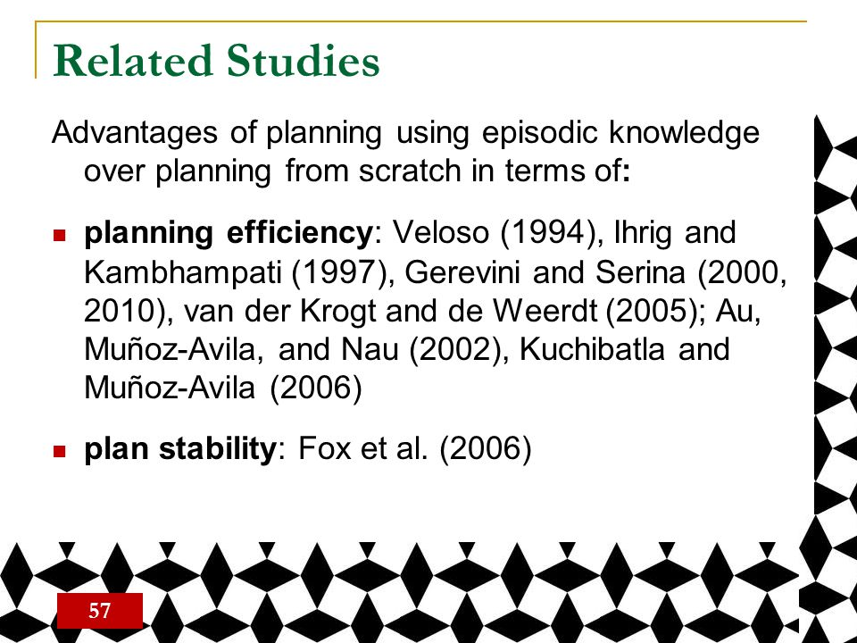 Related Studies Advantages of planning using episodic knowledge over planning from scratch in terms of: planning efficiency: Veloso ( 1994 ), Ihrig an