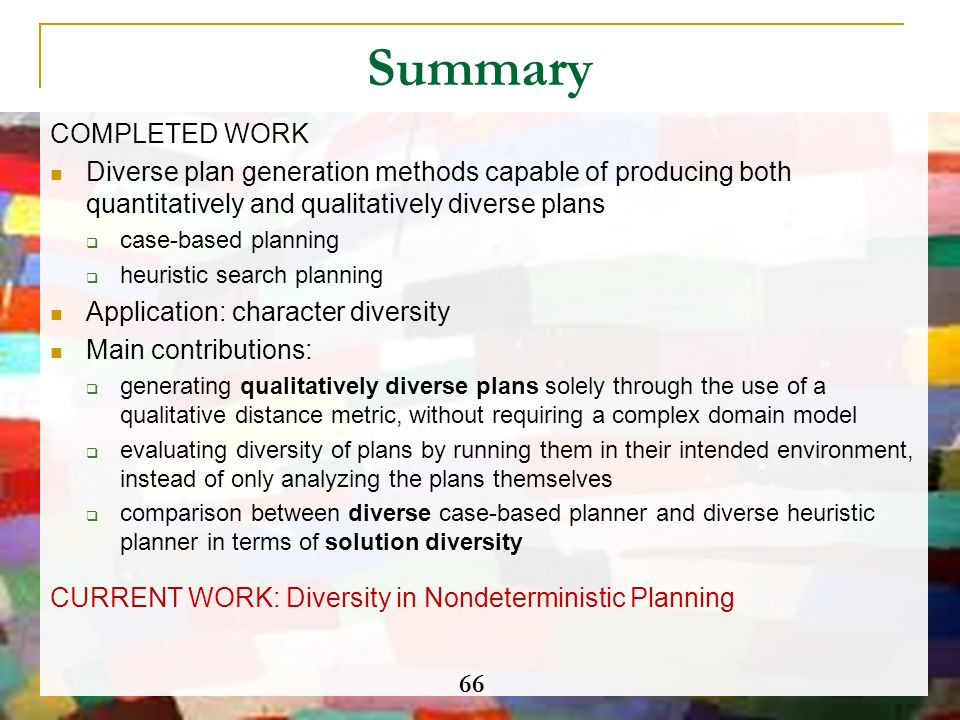 Summary COMPLETED WORK Diverse plan generation methods capable of producing both quantitatively and qualitatively diverse plans  case-based planning
