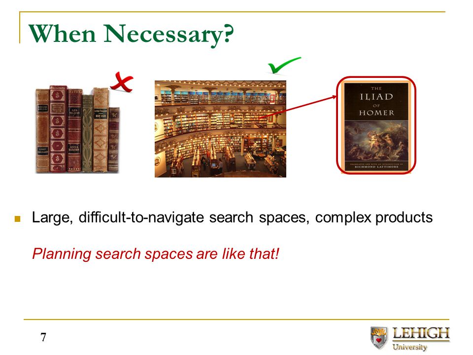 When Necessary? Large, difficult-to-navigate search spaces, complex products Planning search spaces are like that! 7