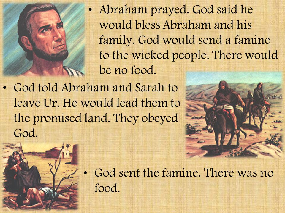 The Story of Abraham Abraham was a righteous man. He lived in the city of Ur. Sarah was Abraham's wife. They had no children. Other people in Ur praye
