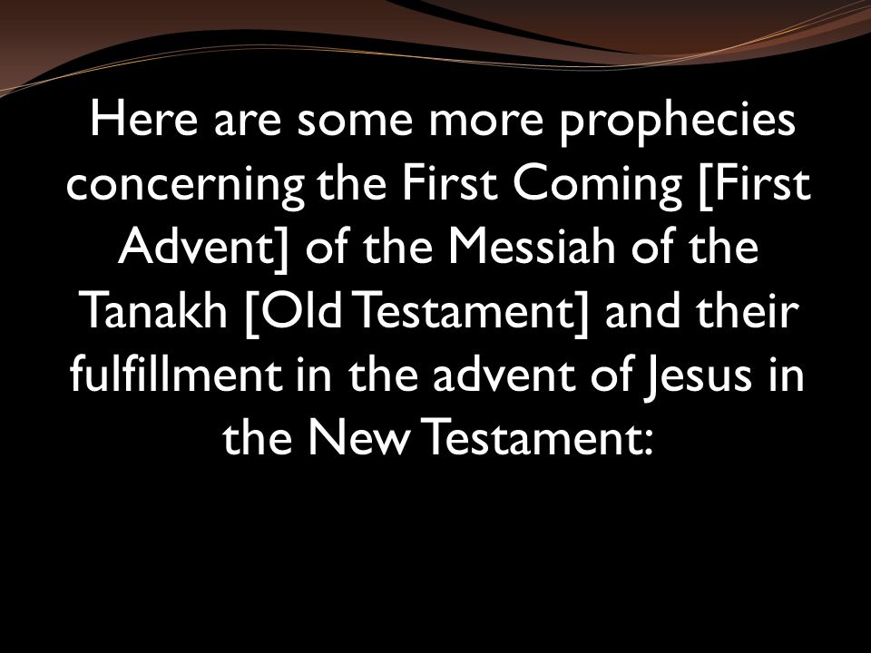 Here are some more prophecies concerning the First Coming [First Advent] of the Messiah of the Tanakh [Old Testament] and their fulfillment in the advent of Jesus in the New Testament: