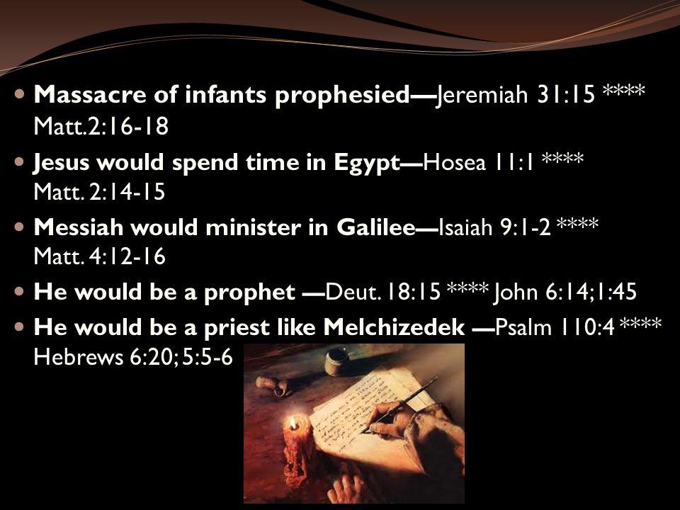 Massacre of infants prophesied—Jeremiah 31:15 **** Matt.2:16-18 Jesus would spend time in Egypt — Hosea 11:1 **** Matt. 2:14-15 Messiah would minister