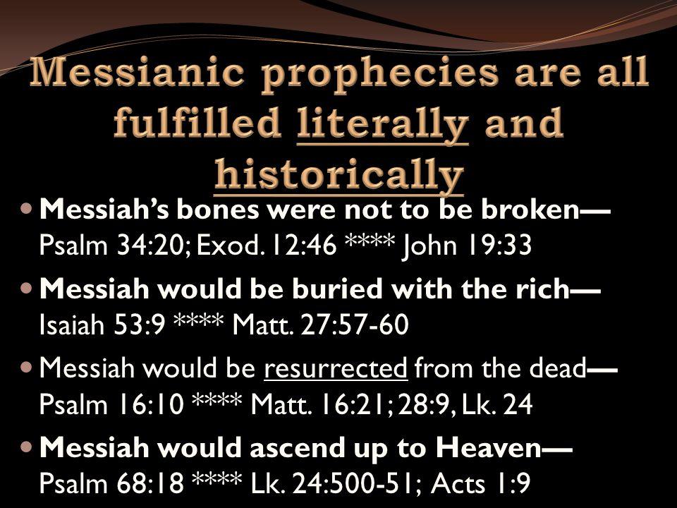Messiah's bones were not to be broken— Psalm 34:20; Exod. 12:46 **** John 19:33 Messiah would be buried with the rich— Isaiah 53:9 **** Matt. 27:57-60