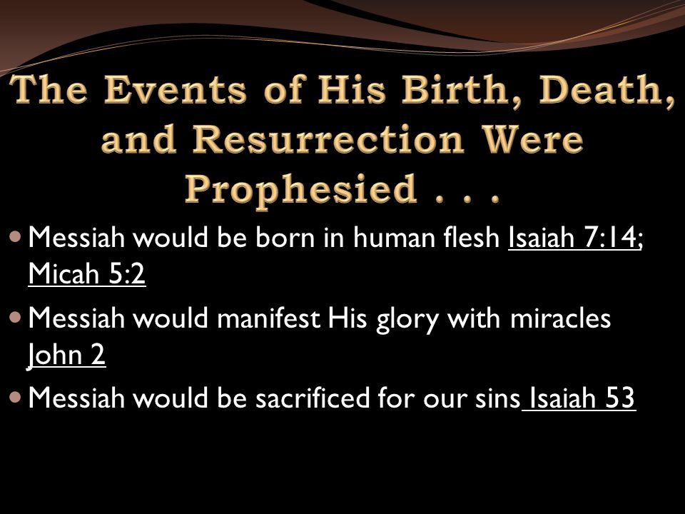 Messiah would be born in human flesh Isaiah 7:14; Micah 5:2 Messiah would manifest His glory with miracles John 2 Messiah would be sacrificed for our sins Isaiah 53