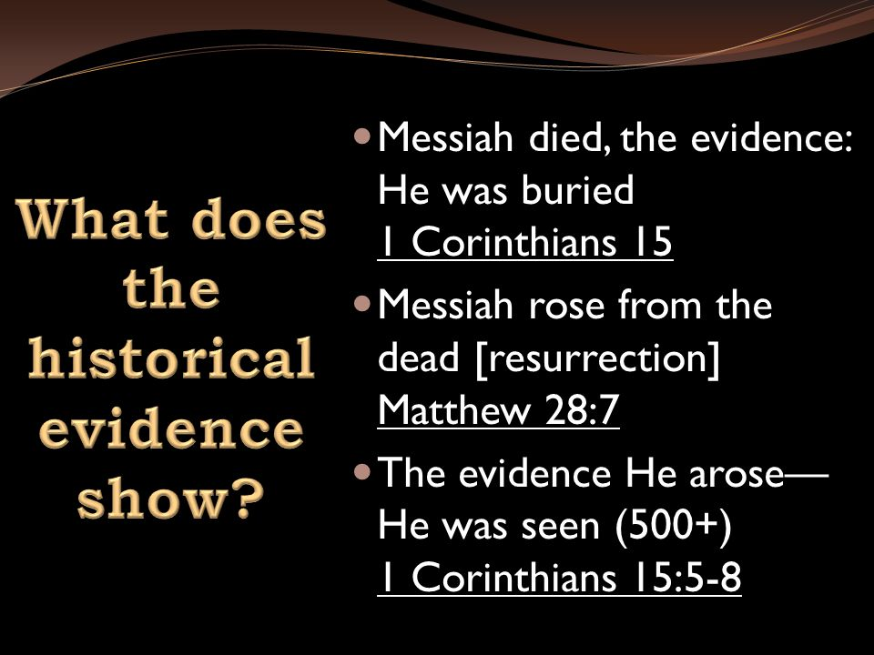 Messiah died, the evidence: He was buried 1 Corinthians 15 Messiah rose from the dead [resurrection] Matthew 28:7 The evidence He arose— He was seen (500+) 1 Corinthians 15:5-8