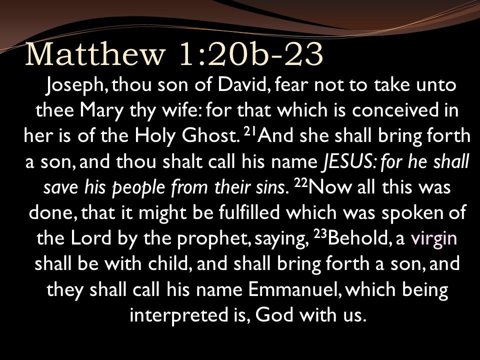 Matthew 1:20b-23 Joseph, thou son of David, fear not to take unto thee Mary thy wife: for that which is conceived in her is of the Holy Ghost.