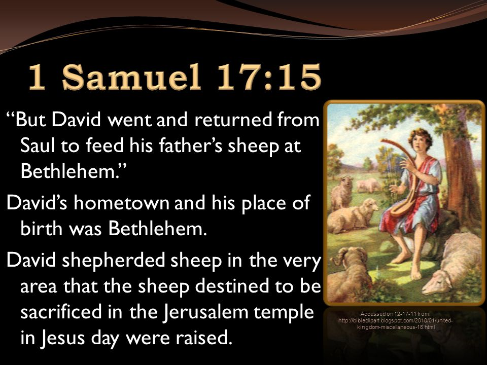 But David went and returned from Saul to feed his father's sheep at Bethlehem. David's hometown and his place of birth was Bethlehem.