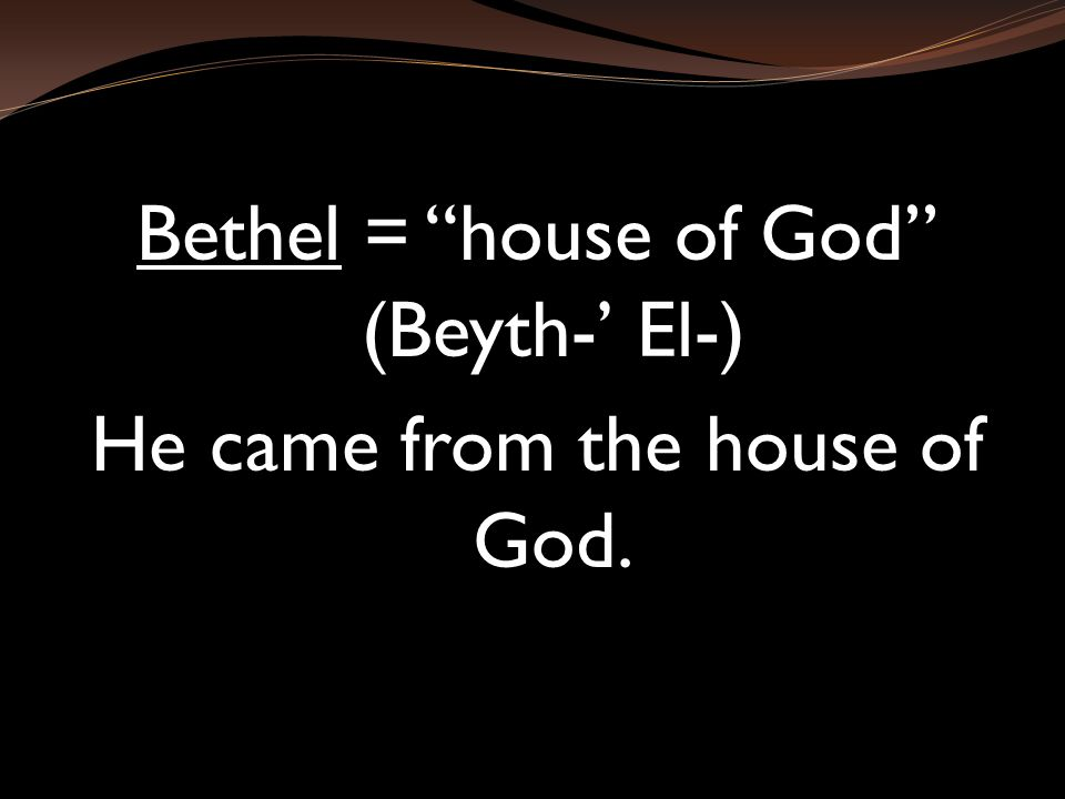 Bethel = house of God (Beyth-' El-) He came from the house of God.