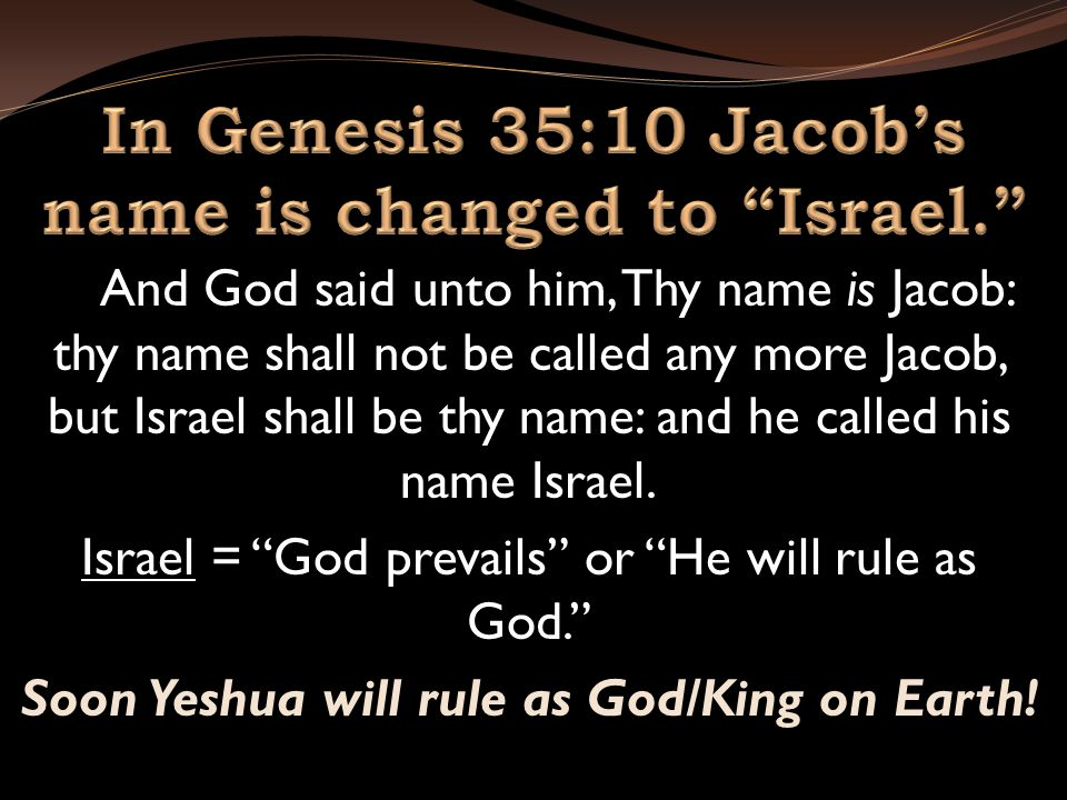 And God said unto him, Thy name is Jacob: thy name shall not be called any more Jacob, but Israel shall be thy name: and he called his name Israel.