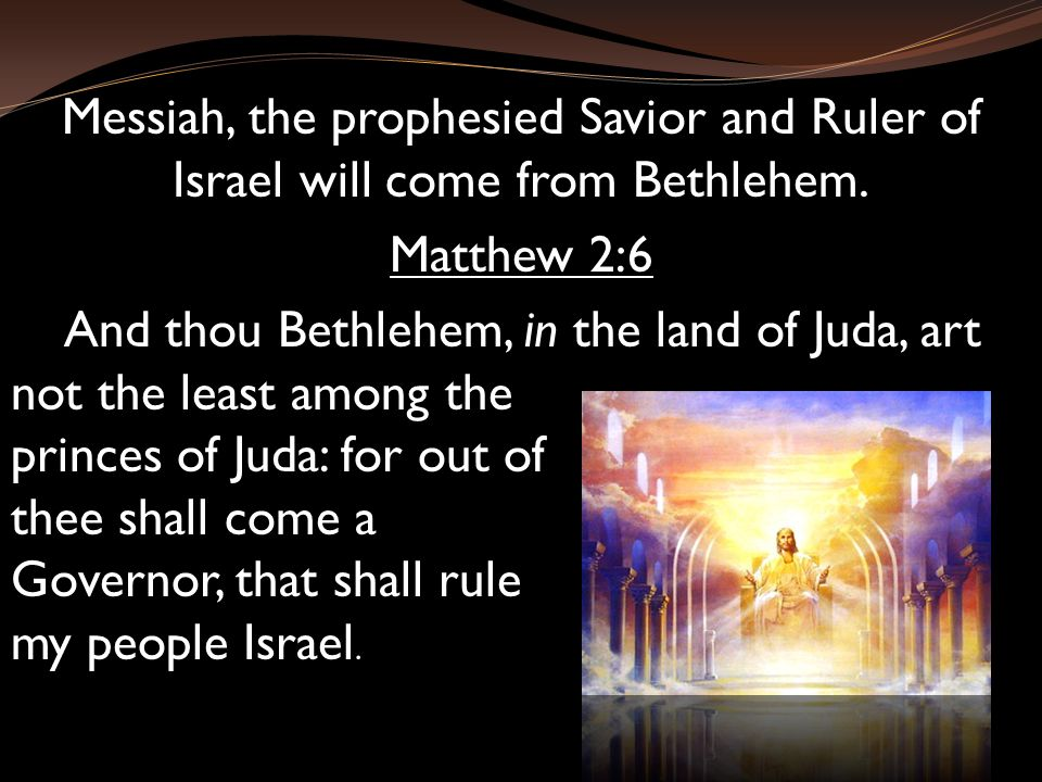 Messiah, the prophesied Savior and Ruler of Israel will come from Bethlehem.