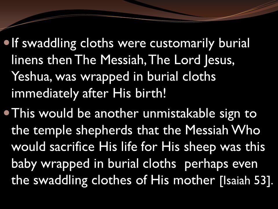 If swaddling cloths were customarily burial linens then The Messiah, The Lord Jesus, Yeshua, was wrapped in burial cloths immediately after His birth.