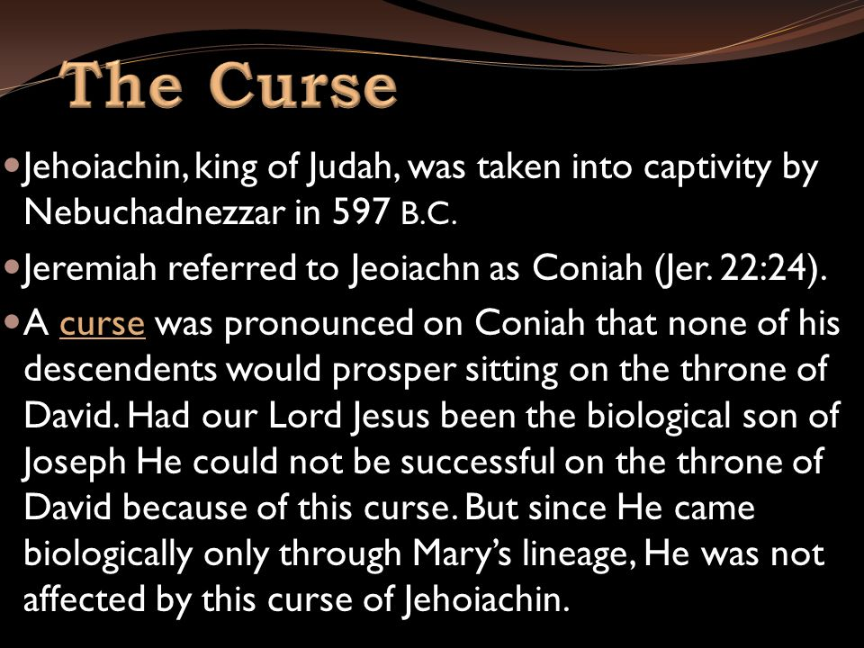 Jehoiachin, king of Judah, was taken into captivity by Nebuchadnezzar in 597 B.C. Jeremiah referred to Jeoiachn as Coniah (Jer. 22:24). A curse was pr