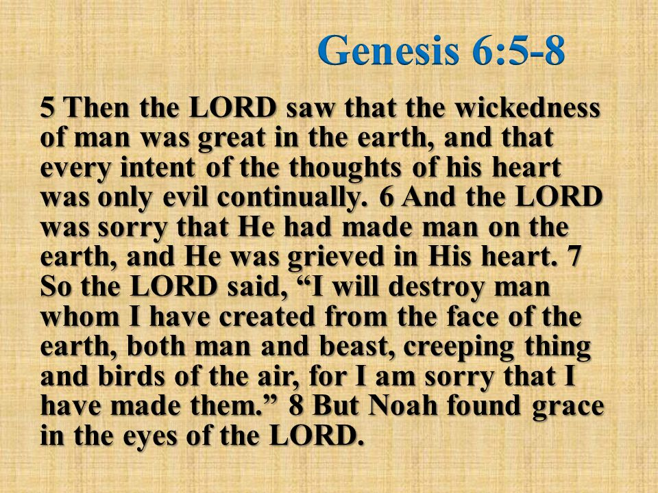 5 Then the LORD saw that the wickedness of man was great in the earth, and that every intent of the thoughts of his heart was only evil continually.