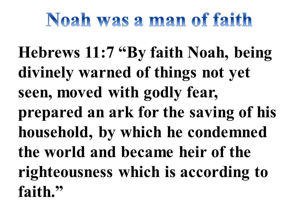 Hebrews 11:7 By faith Noah, being divinely warned of things not yet seen, moved with godly fear, prepared an ark for the saving of his household, by which he condemned the world and became heir of the righteousness which is according to faith.