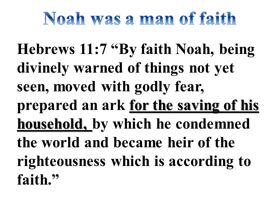 for the saving of his household, Hebrews 11:7 By faith Noah, being divinely warned of things not yet seen, moved with godly fear, prepared an ark for the saving of his household, by which he condemned the world and became heir of the righteousness which is according to faith.